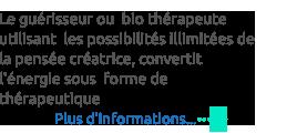 Le guérisseur ou  bio thérapeute utilisant  les possibilités illimitées de la pensée créatrice, convertit  l'énergie sous  forme de thérapeutique