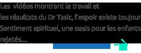 Les  vidéos montrant le travail et  les résultats du Dr Tasic, l'espoir existe toujours,  Sentiment spirituel, une oasis pour les enfants rejetés....
