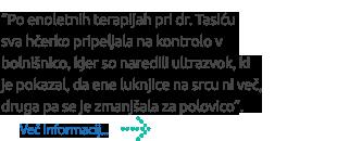"""""""Po enoletnih terapijah pri dr. Tasiću  sva hčerko pripeljala na kontrolo v bolnišnico, kjer so naredili ultrazvok, ki  je pokazal, da ene luknjice na srcu ni več, druga pa se je zmanjšala za polovico""""."""