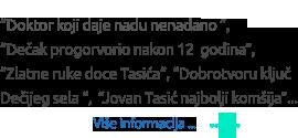 Doktor koji daje nadu nenadano, Dečak progovorio nakon 12 godina, Zlatne ruke doce Tacića, Dobrotvoru kluč Dečijeg sela, Jovan Tasić najbolja komšija...